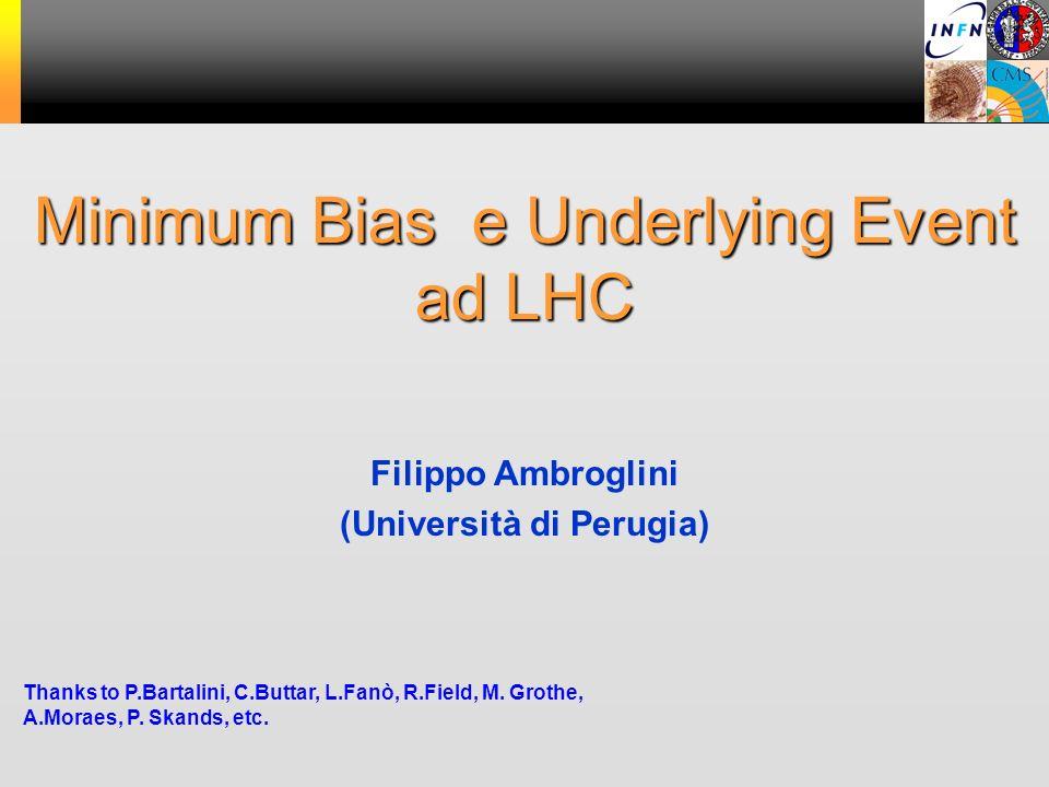 Minimum Bias e Underlying Event ad LHC Thanks to P.Bartalini, C.Buttar, L.Fanò, R.Field, M. Grothe, A.Moraes, P. Skands, etc. Filippo Ambroglini (Univ