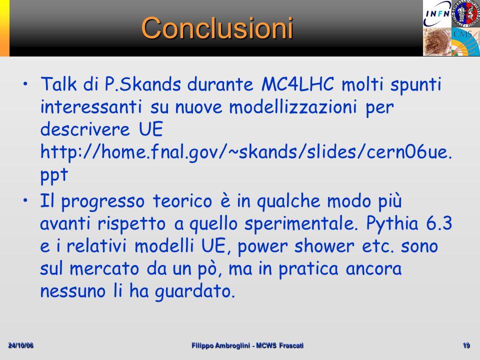 24/10/06Filippo Ambroglini - MCWS Frascati 19 Conclusioni Talk di P.Skands durante MC4LHC molti spunti interessanti su nuove modellizzazioni per descr