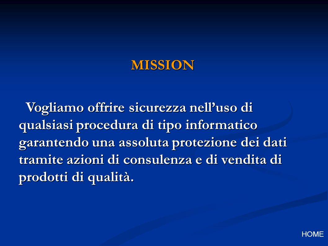 MISSION Vogliamo offrire sicurezza nelluso di qualsiasi procedura di tipo informatico garantendo una assoluta protezione dei dati tramite azioni di consulenza e di vendita di prodotti di qualità.
