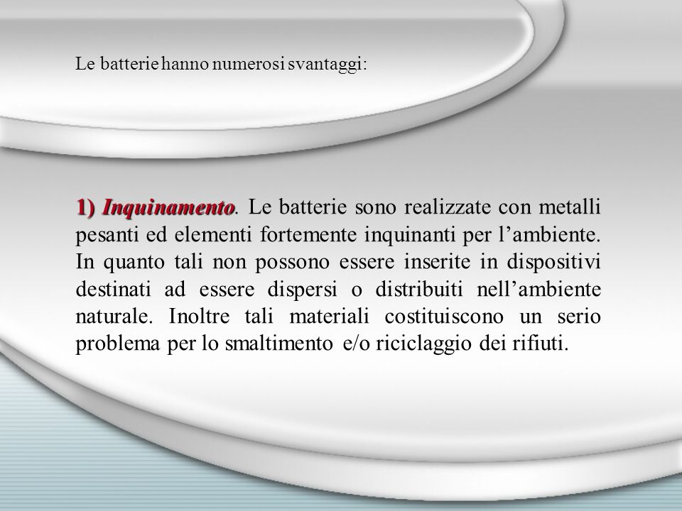 Le batterie hanno numerosi svantaggi: 1) Inquinamento 1) Inquinamento. Le batterie sono realizzate con metalli pesanti ed elementi fortemente inquinan