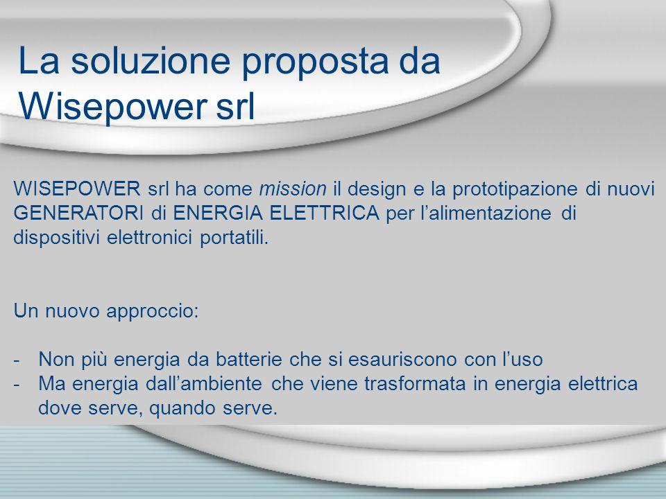 La soluzione proposta da Wisepower srl WISEPOWER srl ha come mission il design e la prototipazione di nuovi GENERATORI di ENERGIA ELETTRICA per lalimentazione di dispositivi elettronici portatili.