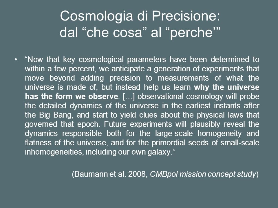 Cosmologia di Precisione: dal che cosa al perche Now that key cosmological parameters have been determined to within a few percent, we anticipate a generation of experiments that move beyond adding precision to measurements of what the universe is made of, but instead help us learn why the universe has the form we observe.