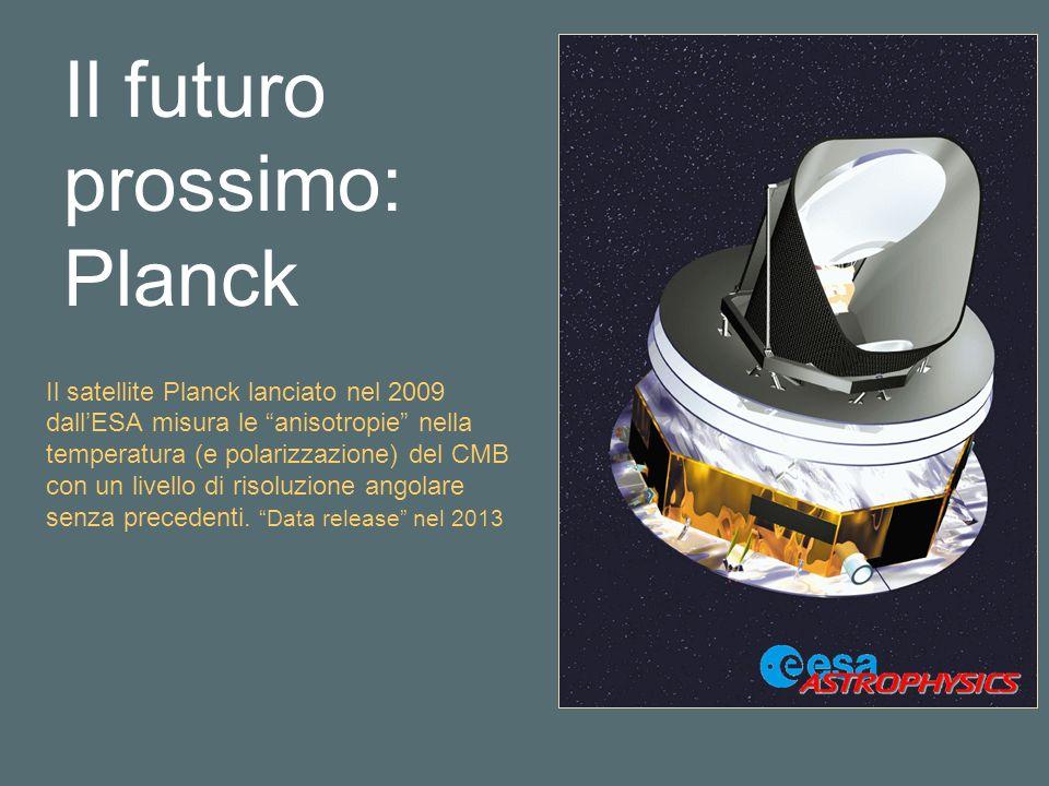 Il satellite Planck lanciato nel 2009 dallESA misura le anisotropie nella temperatura (e polarizzazione) del CMB con un livello di risoluzione angolare senza precedenti.
