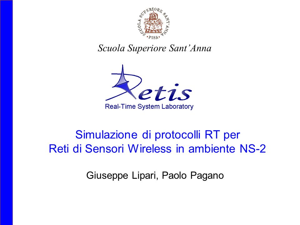 Sensori wireless ed integrazione di sistema per applicazioni ubique in ambito ospedaliero 3 novembre 2006Paolo Pagano (ReTiS, SSSA Pisa)12 Outlook and Conclusions NS-2 and RTSim have been integrated to take into account RT-issues in wireless telecommunications; In WSNs these issues play a role whenever any QoS must be guaranteed by the nodes; Simple and more complicated scenarios are being simulated to evaluate selected metrics; FCFS and FP scheduling policies have been implemented and are being compared within certain network and CPU load conditions; results are coming...