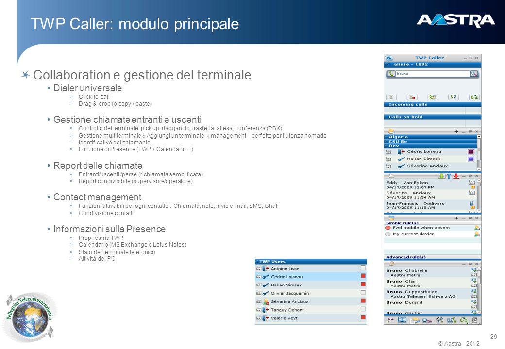 © Aastra - 2012 29 Collaboration e gestione del terminale Dialer universale >Click-to-call >Drag & drop (o copy / paste) Gestione chiamate entranti e uscenti >Controllo del terminale: pick up, riaggancio, trasferta, attesa, conferenza (PBX) >Gestione multiterminale « Aggiungi un terminale » management – perfetto per lutenza nomade >Identificativo del chiamante >Funzione di Presence (TWP / Calendario...) Report delle chiamate >Entranti/uscenti /perse (richiamata semplificata) >Report condivisibile (supervisore/operatore) Contact management >Funzioni attivabili per ogni contatto : Chiamata, note, invio e-mail, SMS, Chat >Condivisione contatti Informazioni sulla Presence >Proprietaria TWP >Calendario (MS Exchange o Lotus Notes) >Stato del terminale telefonico >Attività del PC TWP Caller: modulo principale