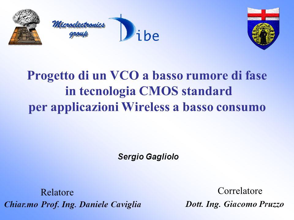 Progetto di un VCO a basso rumore di fase in tecnologia CMOS standard per applicazioni Wireless a basso consumo Sergio Gagliolo Relatore Correlatore Chiar.mo Prof.