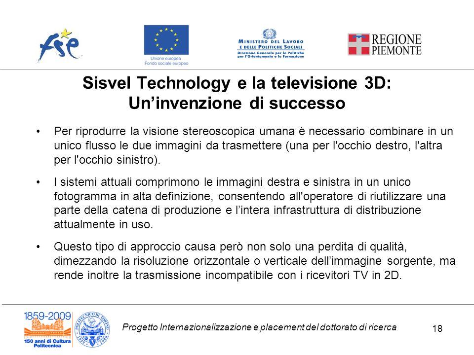Progetto Internazionalizzazione e placement del dottorato di ricerca 18 Sisvel Technology e la televisione 3D: Uninvenzione di successo Per riprodurre la visione stereoscopica umana è necessario combinare in un unico flusso le due immagini da trasmettere (una per l occhio destro, l altra per l occhio sinistro).