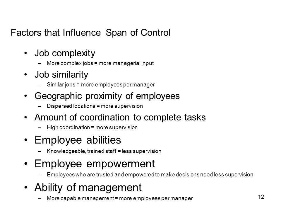 12 Factors that Influence Span of Control Job complexity –More complex jobs = more managerial input Job similarity –Similar jobs = more employees per