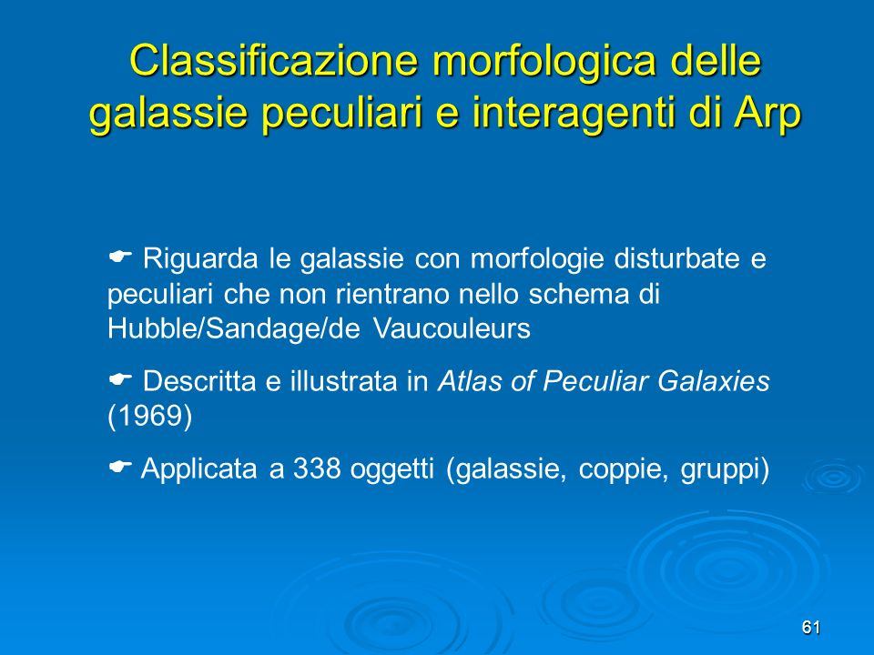 61 Riguarda le galassie con morfologie disturbate e peculiari che non rientrano nello schema di Hubble/Sandage/de Vaucouleurs Descritta e illustrata in Atlas of Peculiar Galaxies (1969) Applicata a 338 oggetti (galassie, coppie, gruppi) Classificazione morfologica delle galassie peculiari e interagenti di Arp