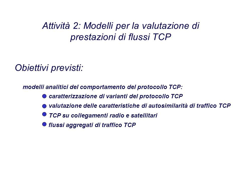 Attività 2: Modelli per la valutazione di prestazioni di flussi TCP modelli analitici del comportamento del protocollo TCP: caratterizzazione di varianti del protocollo TCP valutazione delle caratteristiche di autosimilarità di traffico TCP TCP su collegamenti radio e satellitari flussi aggregati di traffico TCP Obiettivi previsti: