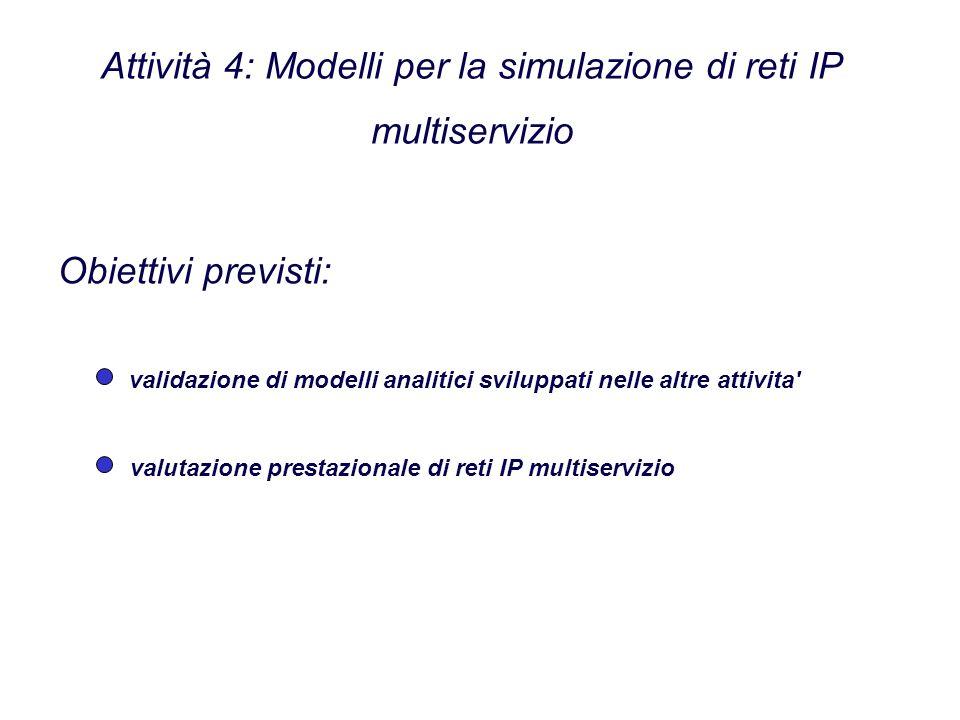 Attività 4: Modelli per la simulazione di reti IP multiservizio validazione di modelli analitici sviluppati nelle altre attivita Obiettivi previsti: valutazione prestazionale di reti IP multiservizio
