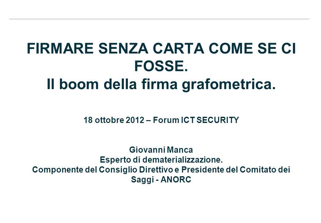 FIRMARE SENZA CARTA COME SE CI FOSSE. Il boom della firma grafometrica. 18 ottobre 2012 – Forum ICT SECURITY Giovanni Manca Esperto di dematerializzaz