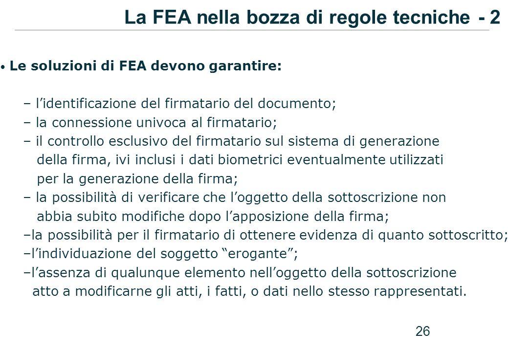 26 Le soluzioni di FEA devono garantire: – lidentificazione del firmatario del documento; – la connessione univoca al firmatario; – il controllo esclu