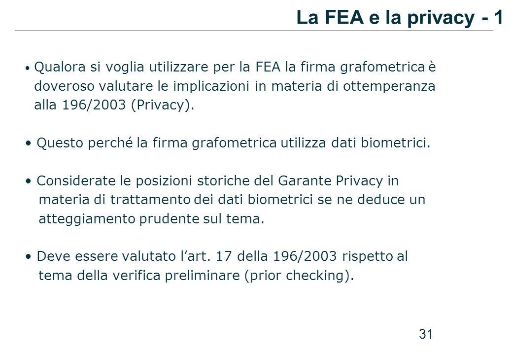 31 Qualora si voglia utilizzare per la FEA la firma grafometrica è doveroso valutare le implicazioni in materia di ottemperanza alla 196/2003 (Privacy