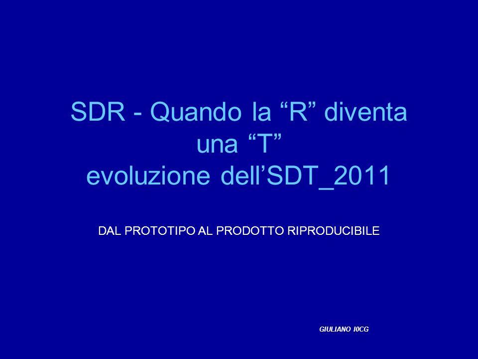 SDR - Quando la R diventa una T evoluzione dellSDT_2011 DAL PROTOTIPO AL PRODOTTO RIPRODUCIBILE GIULIANO I0CG