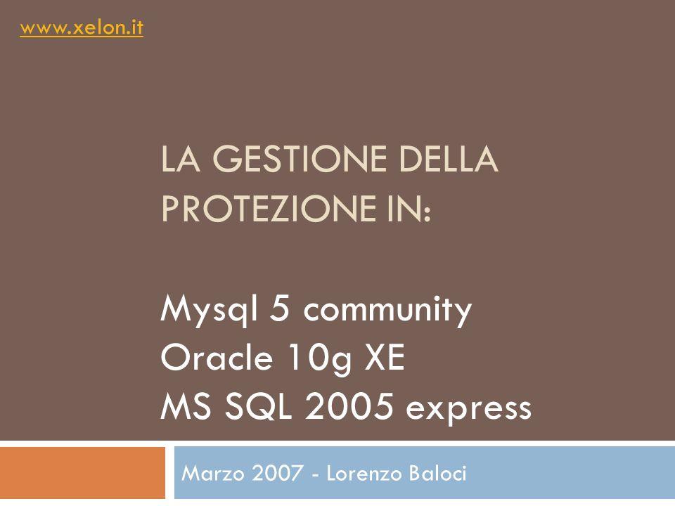 LA GESTIONE DELLA PROTEZIONE IN: Mysql 5 community Oracle 10g XE MS SQL 2005 express Marzo 2007 - Lorenzo Baloci www.xelon.it