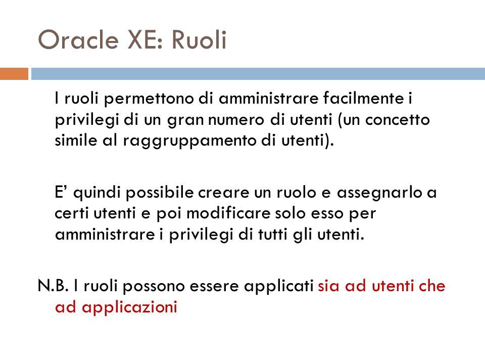 Oracle XE: Ruoli I ruoli permettono di amministrare facilmente i privilegi di un gran numero di utenti (un concetto simile al raggruppamento di utenti).