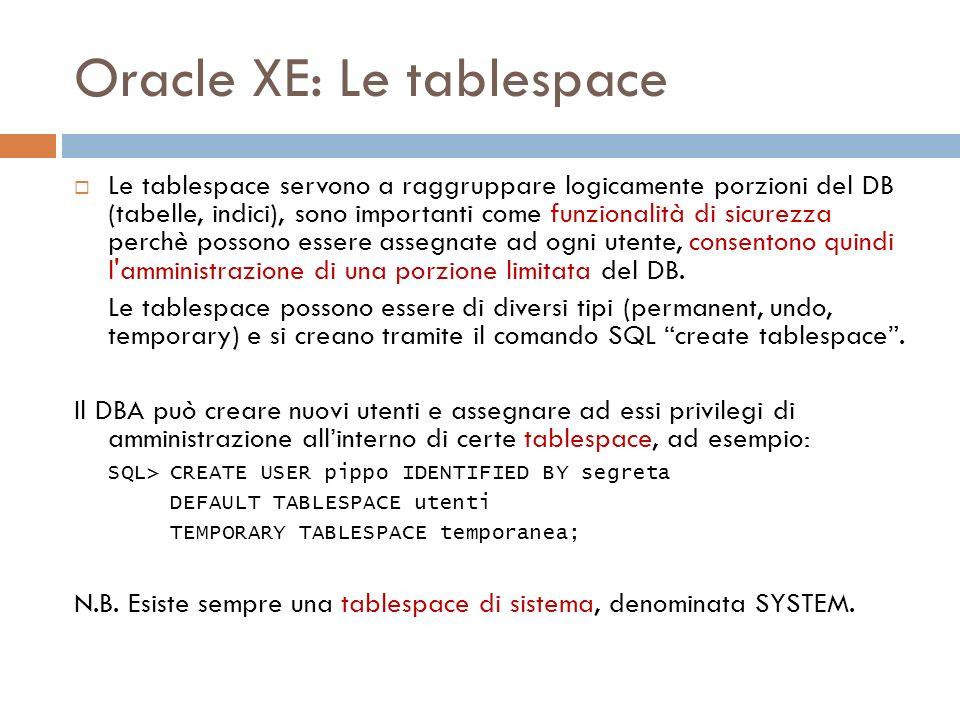 Oracle XE: Le tablespace Le tablespace servono a raggruppare logicamente porzioni del DB (tabelle, indici), sono importanti come funzionalità di sicurezza perchè possono essere assegnate ad ogni utente, consentono quindi l amministrazione di una porzione limitata del DB.