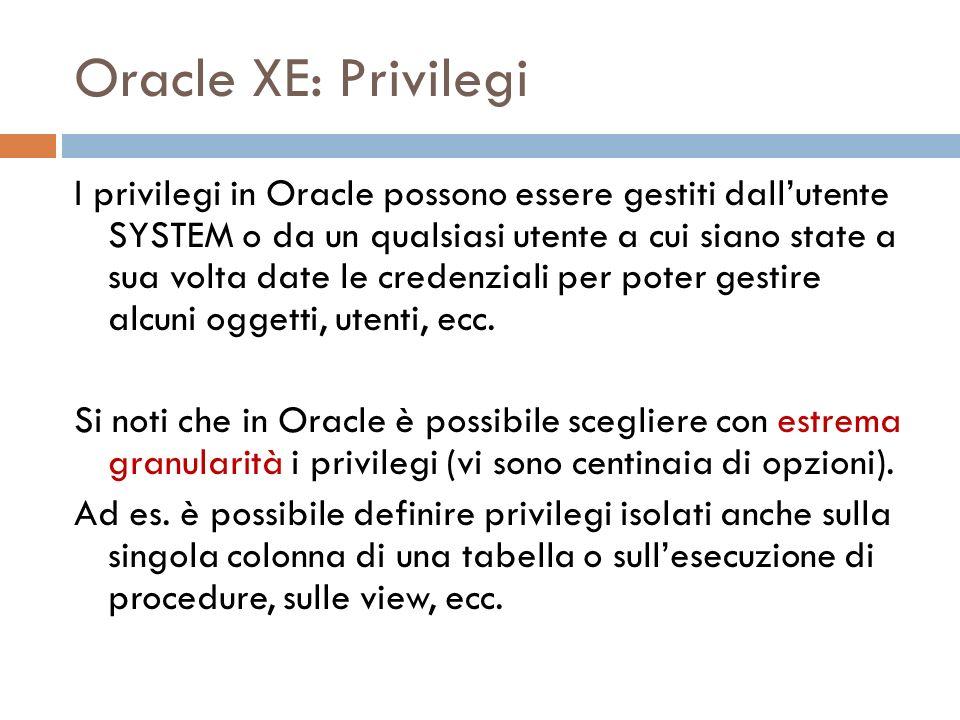Oracle XE: Privilegi I privilegi in Oracle possono essere gestiti dallutente SYSTEM o da un qualsiasi utente a cui siano state a sua volta date le credenziali per poter gestire alcuni oggetti, utenti, ecc.