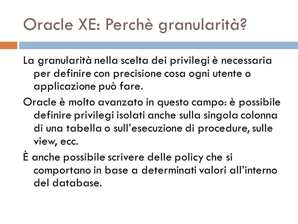 Oracle XE: Perchè granularità? La granularità nella scelta dei privilegi è necessaria per definire con precisione cosa ogni utente o applicazione può