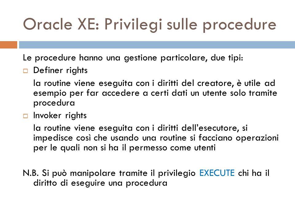 Oracle XE: Privilegi sulle procedure Le procedure hanno una gestione particolare, due tipi: Definer rights la routine viene eseguita con i diritti del creatore, è utile ad esempio per far accedere a certi dati un utente solo tramite procedura Invoker rights la routine viene eseguita con i diritti dellesecutore, si impedisce così che usando una routine si facciano operazioni per le quali non si ha il permesso come utenti N.B.