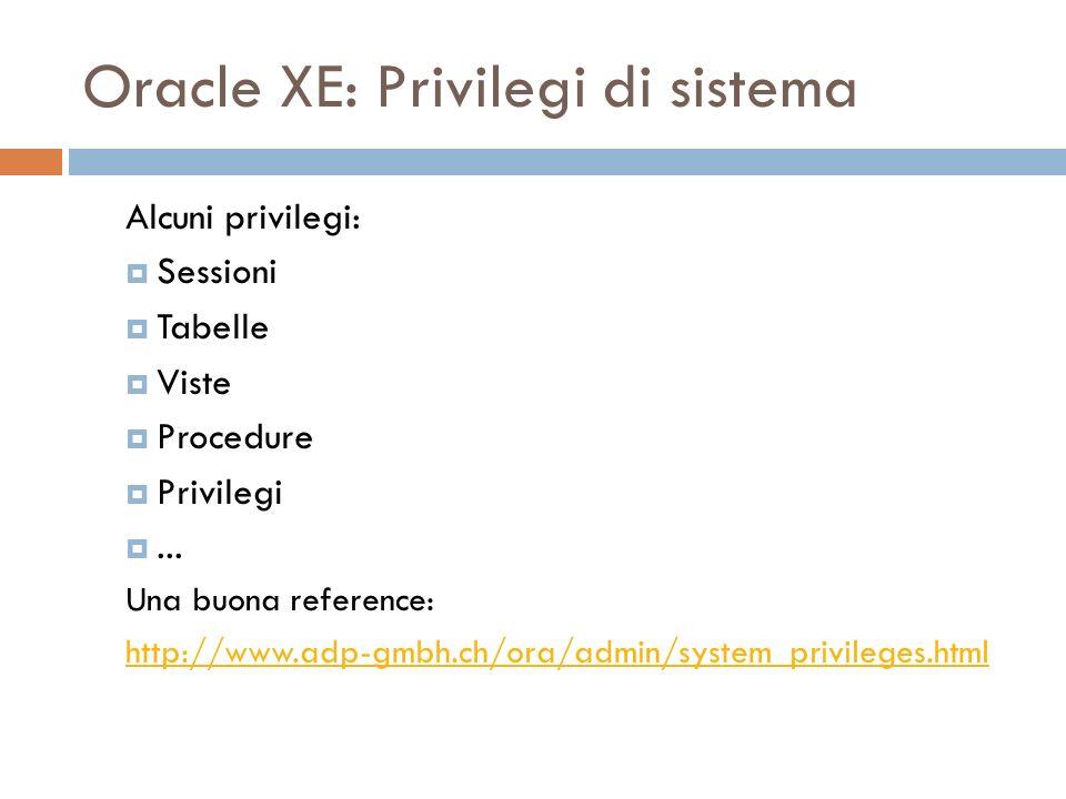 Oracle XE: Privilegi di sistema Alcuni privilegi: Sessioni Tabelle Viste Procedure Privilegi... Una buona reference: http://www.adp-gmbh.ch/ora/admin/