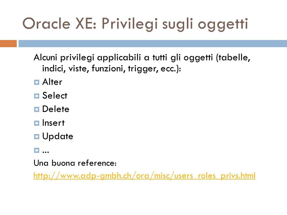 Oracle XE: Privilegi sugli oggetti Alcuni privilegi applicabili a tutti gli oggetti (tabelle, indici, viste, funzioni, trigger, ecc.): Alter Select Delete Insert Update...
