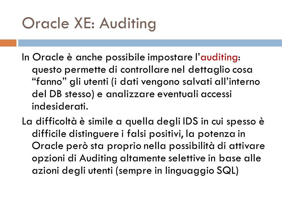 Oracle XE: Auditing In Oracle è anche possibile impostare lauditing: questo permette di controllare nel dettaglio cosa fanno gli utenti (i dati vengono salvati allinterno del DB stesso) e analizzare eventuali accessi indesiderati.