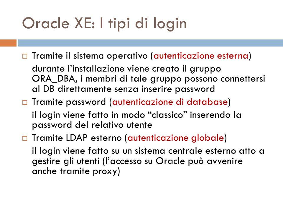 Oracle XE: I tipi di login Tramite il sistema operativo (autenticazione esterna) durante linstallazione viene creato il gruppo ORA_DBA, i membri di tale gruppo possono connettersi al DB direttamente senza inserire password Tramite password (autenticazione di database) il login viene fatto in modo classico inserendo la password del relativo utente Tramite LDAP esterno (autenticazione globale) il login viene fatto su un sistema centrale esterno atto a gestire gli utenti (laccesso su Oracle può avvenire anche tramite proxy)