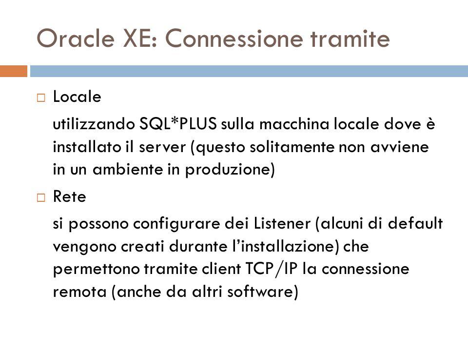 Oracle XE: Connessione tramite Locale utilizzando SQL*PLUS sulla macchina locale dove è installato il server (questo solitamente non avviene in un ambiente in produzione) Rete si possono configurare dei Listener (alcuni di default vengono creati durante linstallazione) che permettono tramite client TCP/IP la connessione remota (anche da altri software)