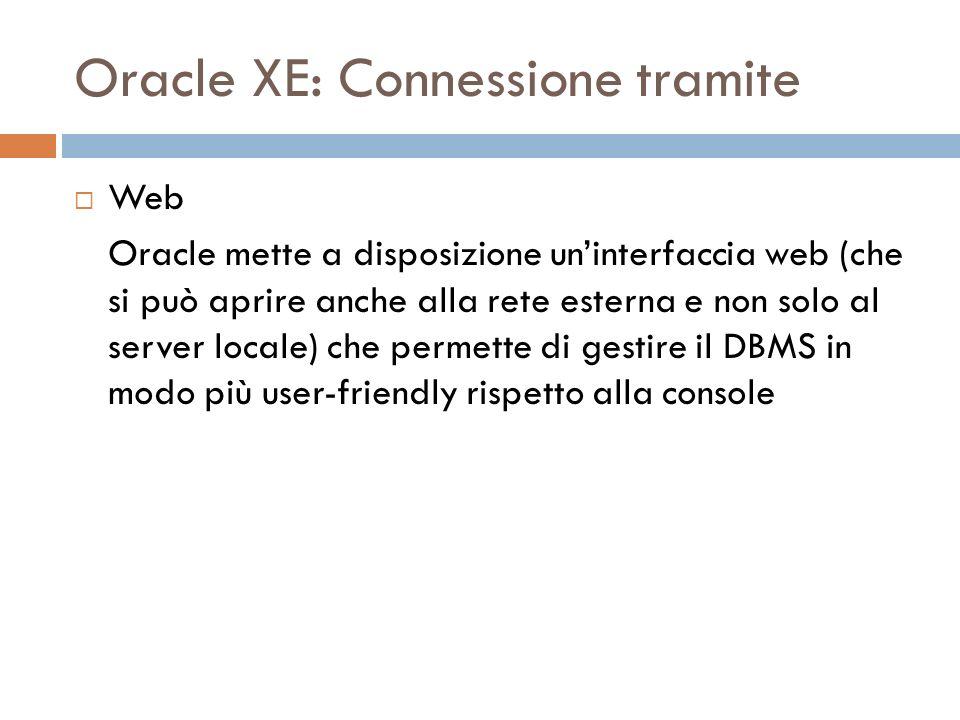 Oracle XE: Connessione tramite Web Oracle mette a disposizione uninterfaccia web (che si può aprire anche alla rete esterna e non solo al server locale) che permette di gestire il DBMS in modo più user-friendly rispetto alla console
