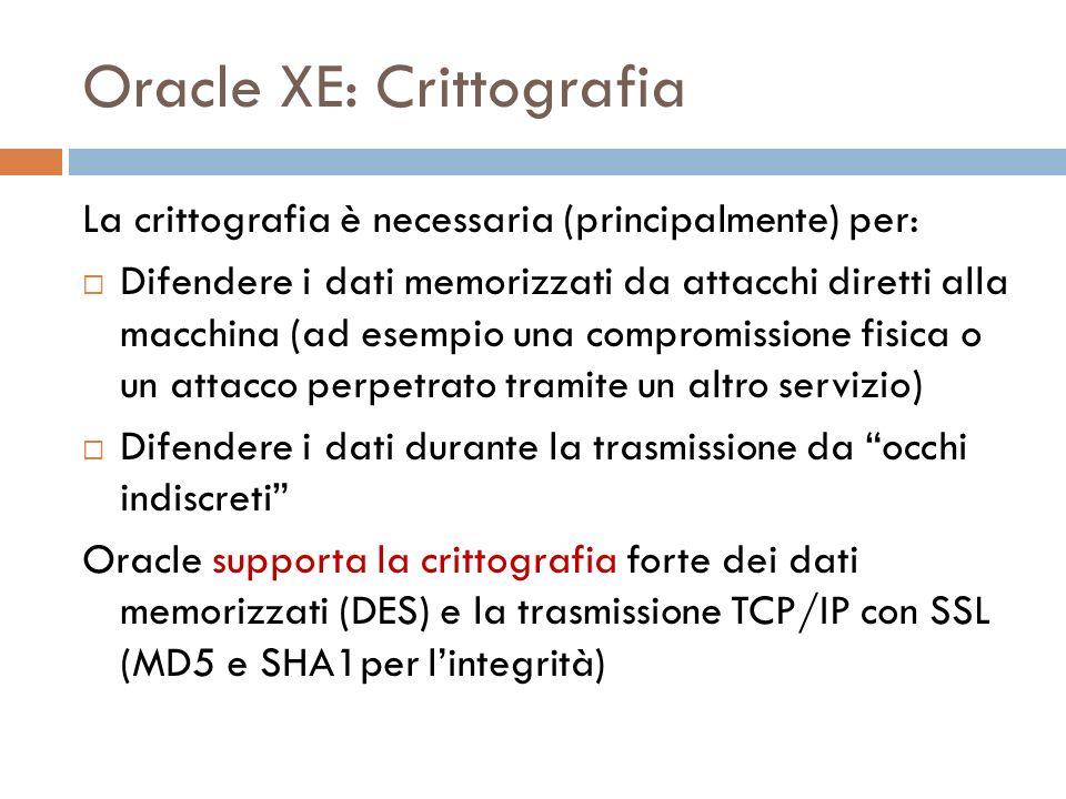 Oracle XE: Crittografia La crittografia è necessaria (principalmente) per: Difendere i dati memorizzati da attacchi diretti alla macchina (ad esempio