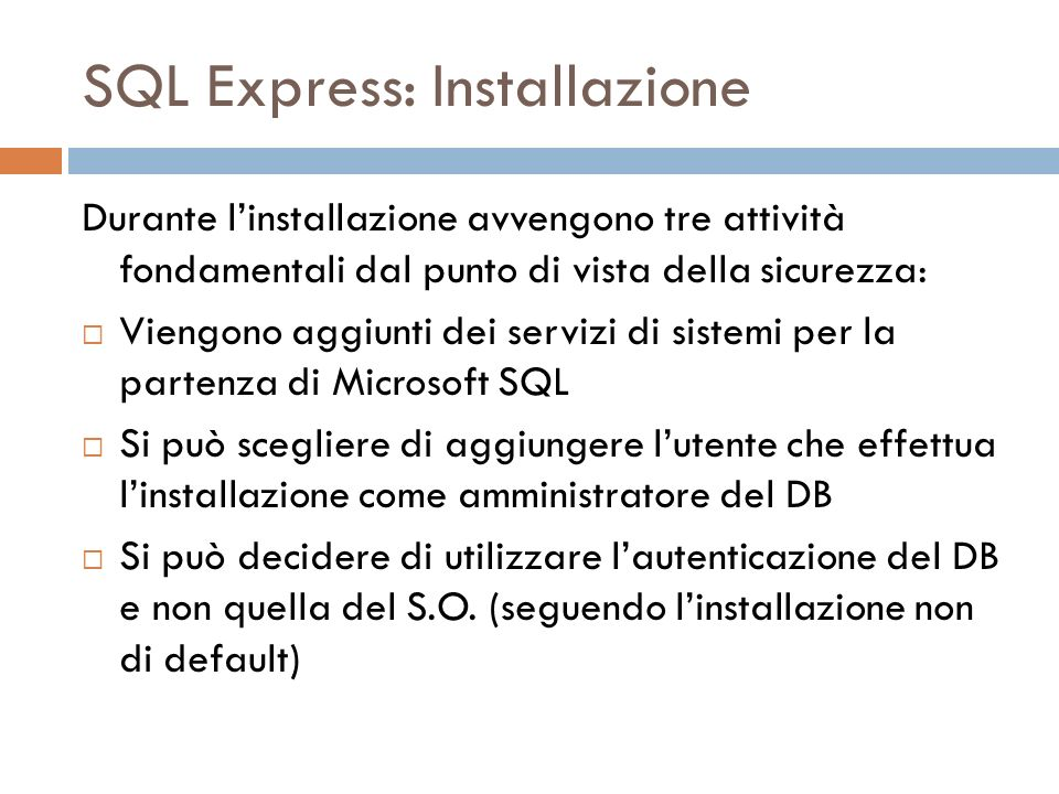 SQL Express: Installazione Durante linstallazione avvengono tre attività fondamentali dal punto di vista della sicurezza: Viengono aggiunti dei servizi di sistemi per la partenza di Microsoft SQL Si può scegliere di aggiungere lutente che effettua linstallazione come amministratore del DB Si può decidere di utilizzare lautenticazione del DB e non quella del S.O.