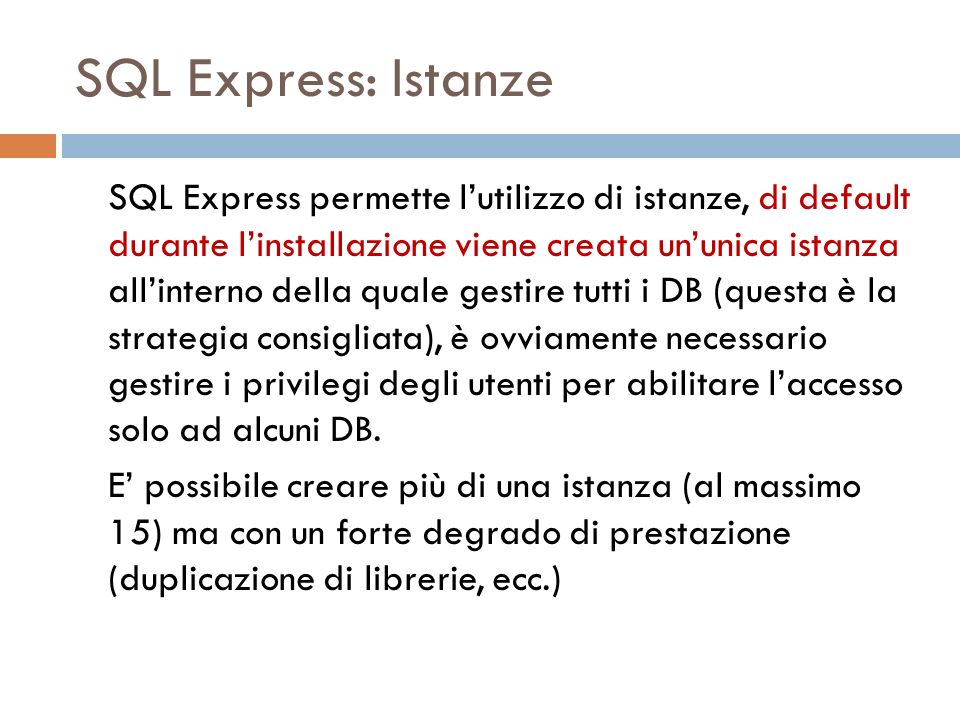 SQL Express: Istanze SQL Express permette lutilizzo di istanze, di default durante linstallazione viene creata ununica istanza allinterno della quale gestire tutti i DB (questa è la strategia consigliata), è ovviamente necessario gestire i privilegi degli utenti per abilitare laccesso solo ad alcuni DB.