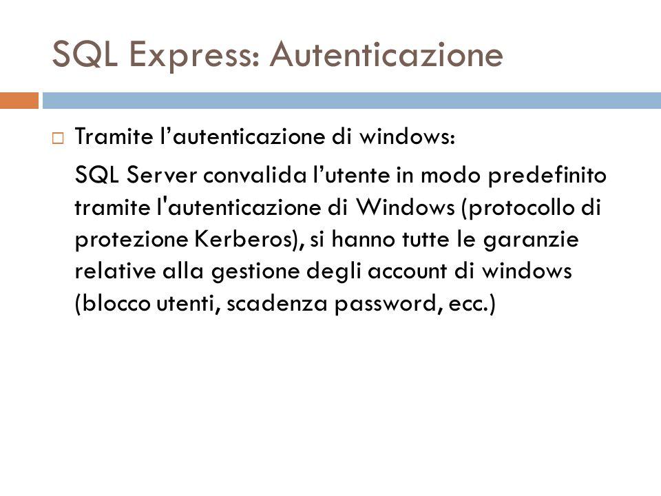 SQL Express: Autenticazione Tramite lautenticazione di windows: SQL Server convalida lutente in modo predefinito tramite l autenticazione di Windows (protocollo di protezione Kerberos), si hanno tutte le garanzie relative alla gestione degli account di windows (blocco utenti, scadenza password, ecc.)