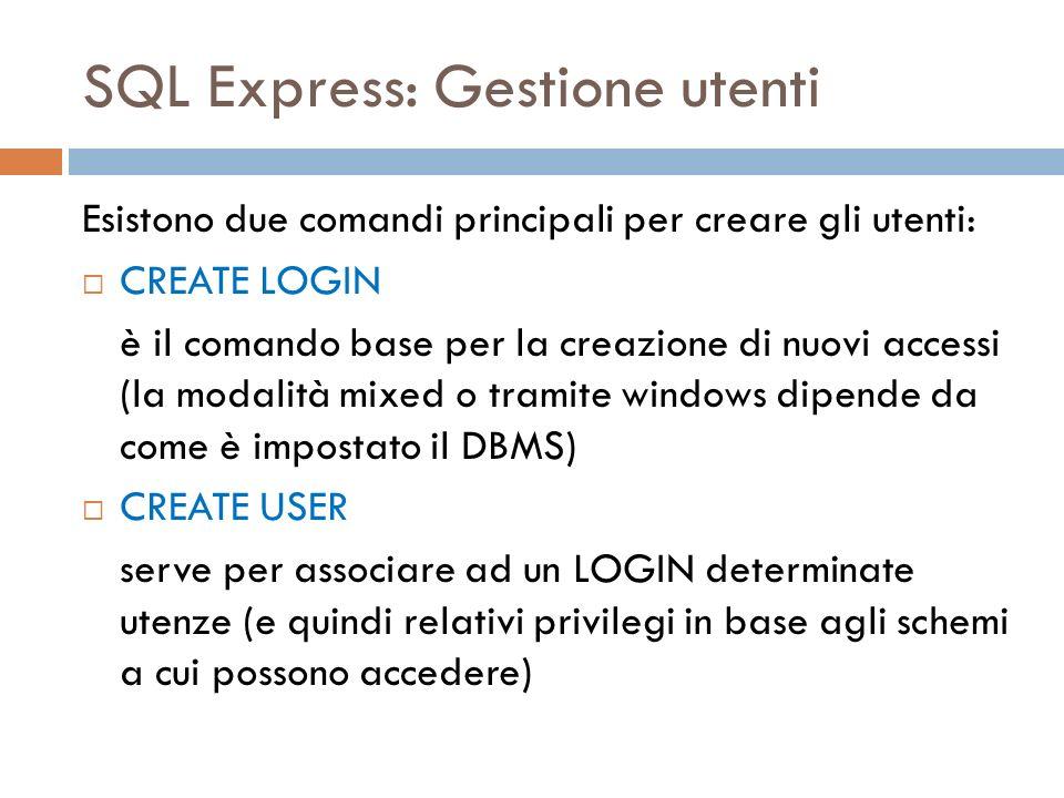 SQL Express: Gestione utenti Esistono due comandi principali per creare gli utenti: CREATE LOGIN è il comando base per la creazione di nuovi accessi (la modalità mixed o tramite windows dipende da come è impostato il DBMS) CREATE USER serve per associare ad un LOGIN determinate utenze (e quindi relativi privilegi in base agli schemi a cui possono accedere)