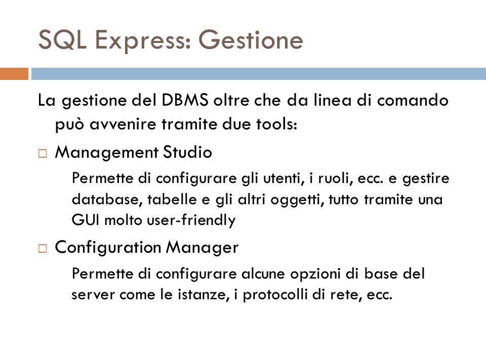 SQL Express: Gestione La gestione del DBMS oltre che da linea di comando può avvenire tramite due tools: Management Studio Permette di configurare gli utenti, i ruoli, ecc.