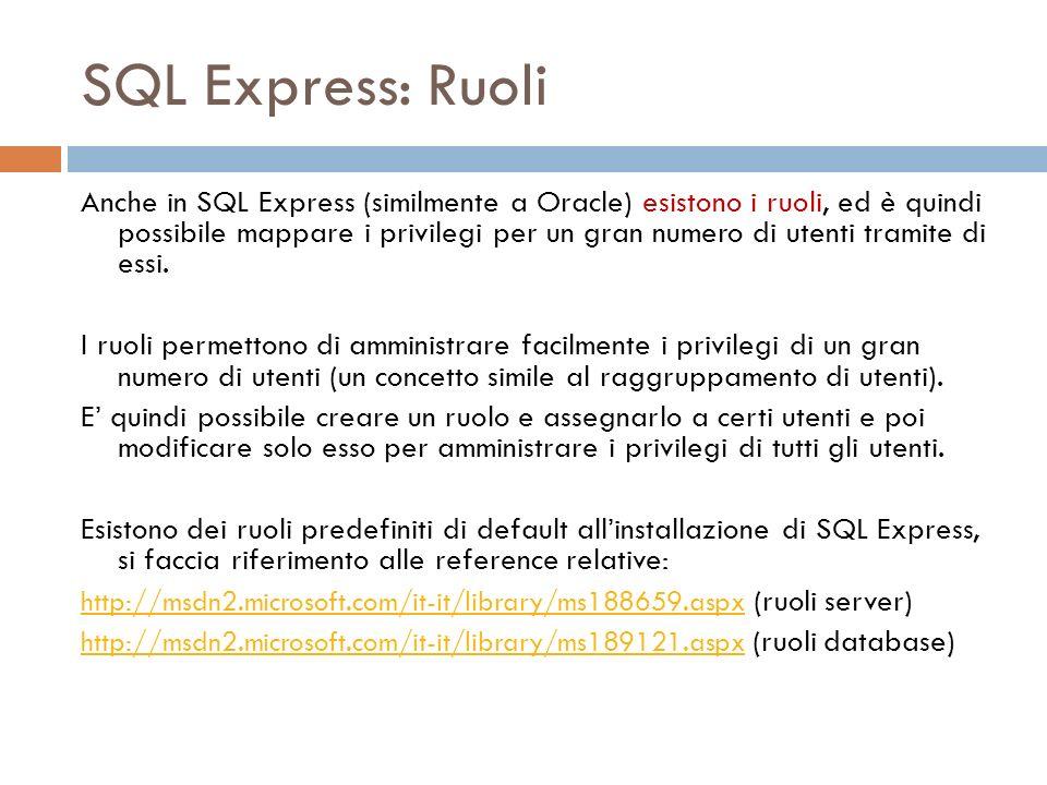 SQL Express: Ruoli Anche in SQL Express (similmente a Oracle) esistono i ruoli, ed è quindi possibile mappare i privilegi per un gran numero di utenti tramite di essi.