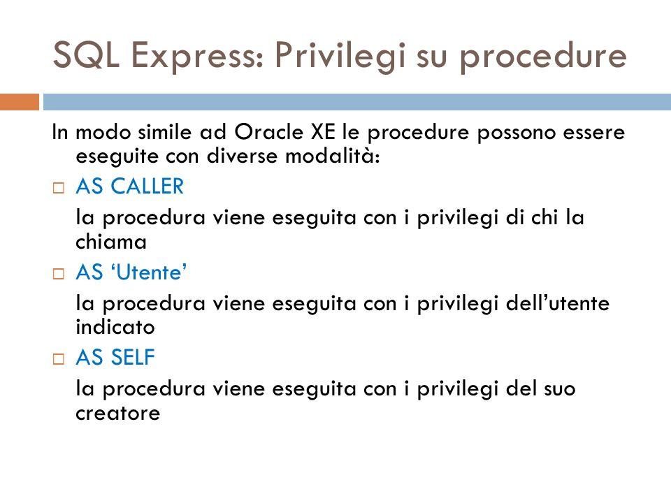 SQL Express: Privilegi su procedure In modo simile ad Oracle XE le procedure possono essere eseguite con diverse modalità: AS CALLER la procedura viene eseguita con i privilegi di chi la chiama AS Utente la procedura viene eseguita con i privilegi dellutente indicato AS SELF la procedura viene eseguita con i privilegi del suo creatore