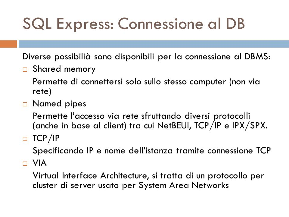 SQL Express: Connessione al DB Diverse possibilià sono disponibili per la connessione al DBMS: Shared memory Permette di connettersi solo sullo stesso computer (non via rete) Named pipes Permette laccesso via rete sfruttando diversi protocolli (anche in base al client) tra cui NetBEUI, TCP/IP e IPX/SPX.