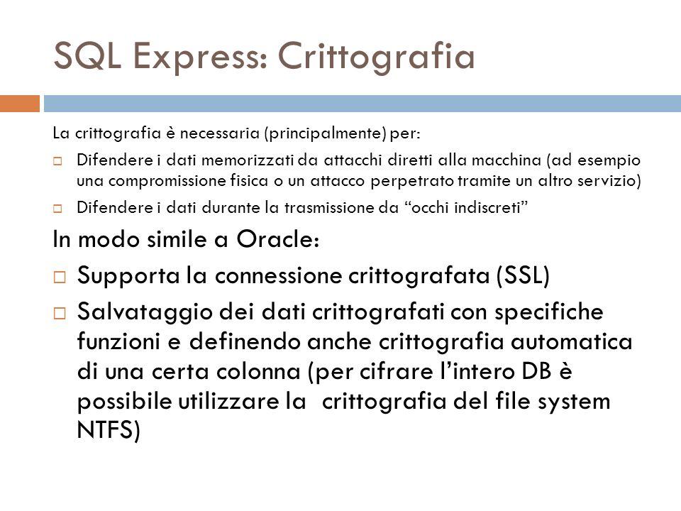 SQL Express: Crittografia La crittografia è necessaria (principalmente) per: Difendere i dati memorizzati da attacchi diretti alla macchina (ad esempi