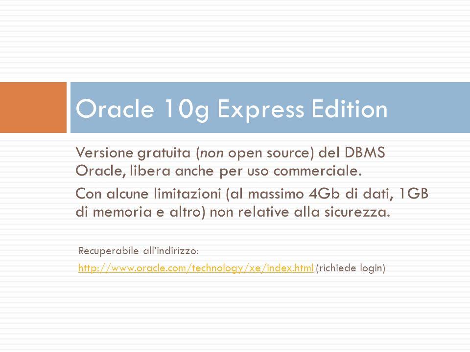 Versione gratuita (non open source) del DBMS Oracle, libera anche per uso commerciale. Con alcune limitazioni (al massimo 4Gb di dati, 1GB di memoria
