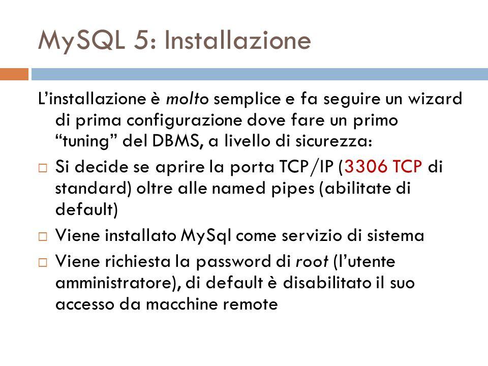 MySQL 5: Installazione Linstallazione è molto semplice e fa seguire un wizard di prima configurazione dove fare un primo tuning del DBMS, a livello di sicurezza: Si decide se aprire la porta TCP/IP (3306 TCP di standard) oltre alle named pipes (abilitate di default) Viene installato MySql come servizio di sistema Viene richiesta la password di root (lutente amministratore), di default è disabilitato il suo accesso da macchine remote