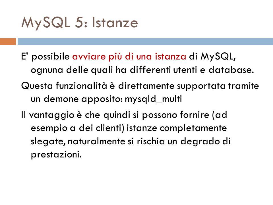 MySQL 5: Istanze E possibile avviare più di una istanza di MySQL, ognuna delle quali ha differenti utenti e database. Questa funzionalità è direttamen