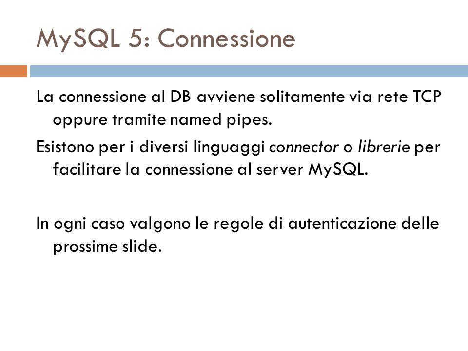 MySQL 5: Connessione La connessione al DB avviene solitamente via rete TCP oppure tramite named pipes. Esistono per i diversi linguaggi connector o li