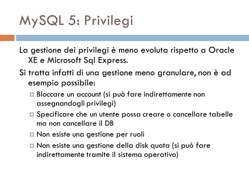 MySQL 5: Privilegi La gestione dei privilegi è meno evoluta rispetto a Oracle XE e Microsoft Sql Express. Si tratta infatti di una gestione meno granu