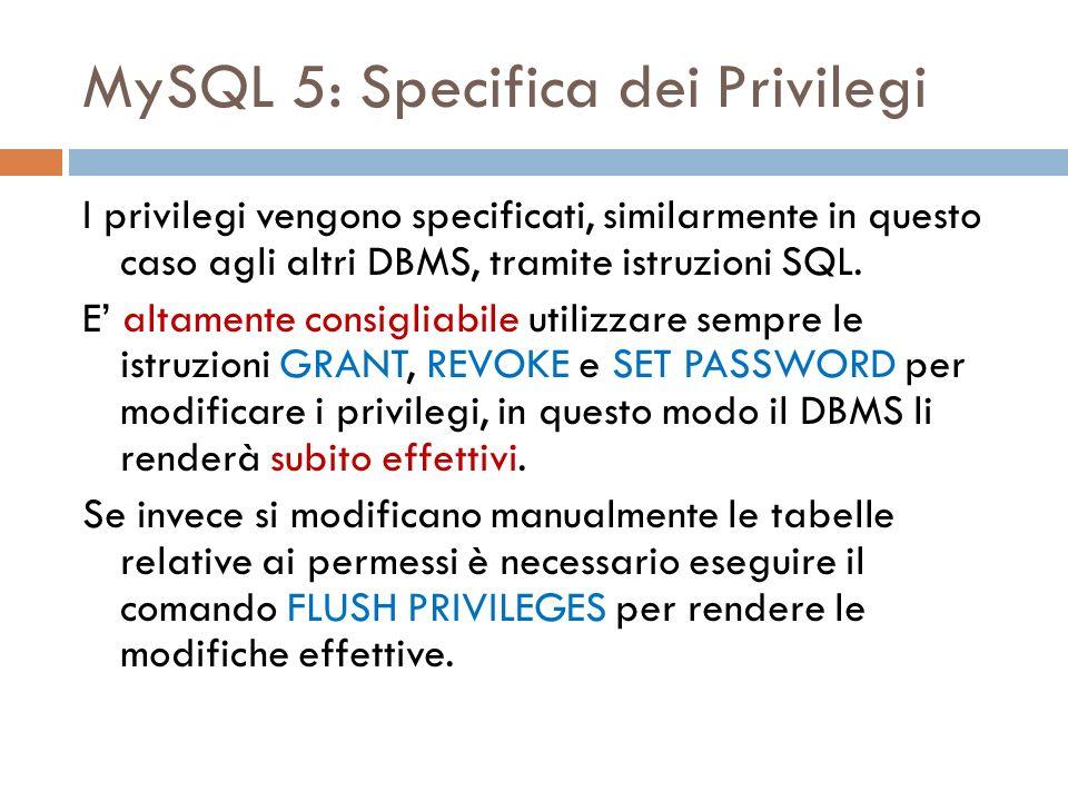 MySQL 5: Specifica dei Privilegi I privilegi vengono specificati, similarmente in questo caso agli altri DBMS, tramite istruzioni SQL. E altamente con