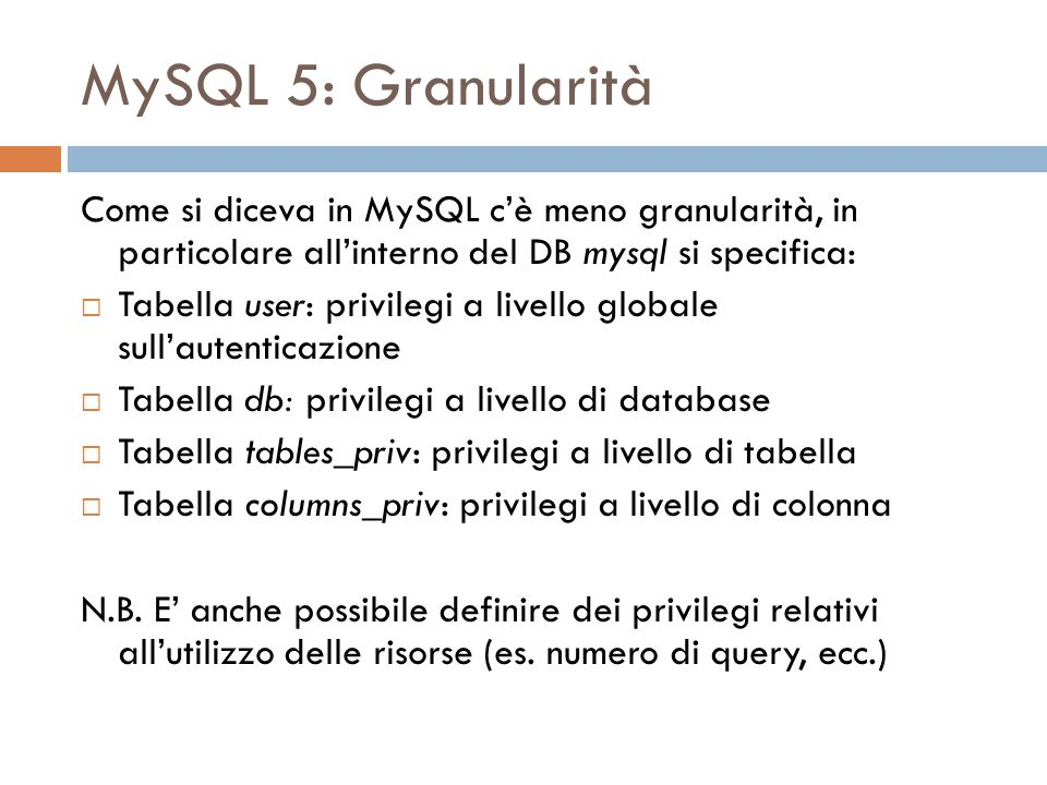 MySQL 5: Granularità Come si diceva in MySQL cè meno granularità, in particolare allinterno del DB mysql si specifica: Tabella user: privilegi a livello globale sullautenticazione Tabella db: privilegi a livello di database Tabella tables_priv: privilegi a livello di tabella Tabella columns_priv: privilegi a livello di colonna N.B.