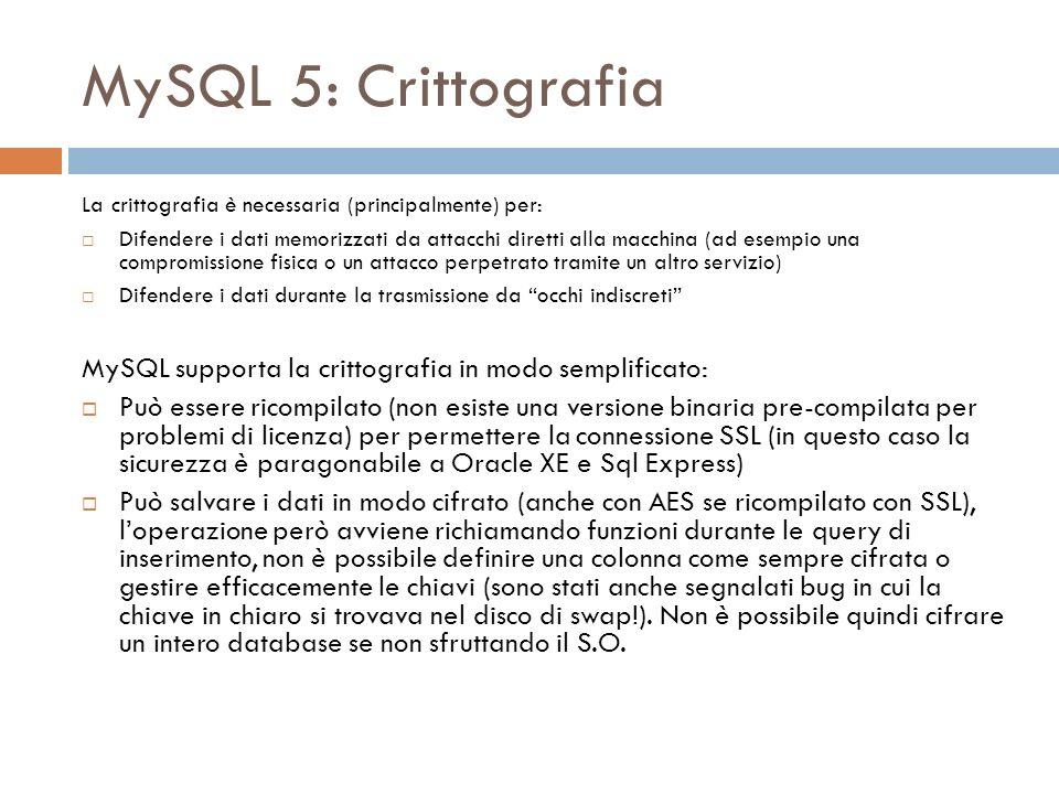 MySQL 5: Crittografia La crittografia è necessaria (principalmente) per: Difendere i dati memorizzati da attacchi diretti alla macchina (ad esempio una compromissione fisica o un attacco perpetrato tramite un altro servizio) Difendere i dati durante la trasmissione da occhi indiscreti MySQL supporta la crittografia in modo semplificato: Può essere ricompilato (non esiste una versione binaria pre-compilata per problemi di licenza) per permettere la connessione SSL (in questo caso la sicurezza è paragonabile a Oracle XE e Sql Express) Può salvare i dati in modo cifrato (anche con AES se ricompilato con SSL), loperazione però avviene richiamando funzioni durante le query di inserimento, non è possibile definire una colonna come sempre cifrata o gestire efficacemente le chiavi (sono stati anche segnalati bug in cui la chiave in chiaro si trovava nel disco di swap!).