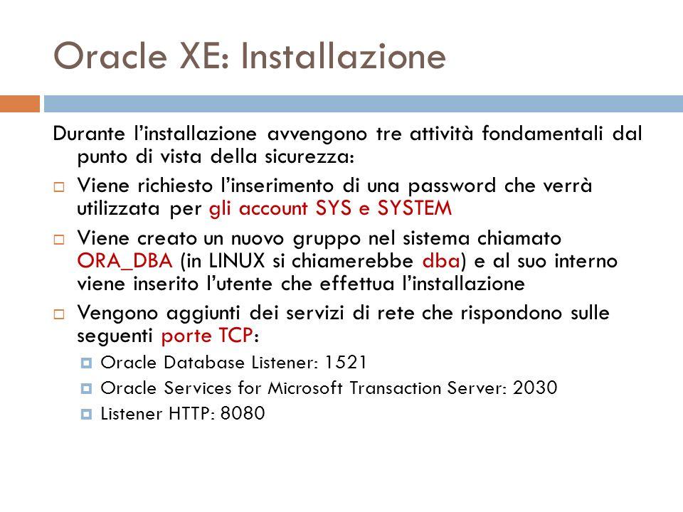 Oracle XE: Installazione Durante linstallazione avvengono tre attività fondamentali dal punto di vista della sicurezza: Viene richiesto linserimento di una password che verrà utilizzata per gli account SYS e SYSTEM Viene creato un nuovo gruppo nel sistema chiamato ORA_DBA (in LINUX si chiamerebbe dba) e al suo interno viene inserito lutente che effettua linstallazione Vengono aggiunti dei servizi di rete che rispondono sulle seguenti porte TCP: Oracle Database Listener: 1521 Oracle Services for Microsoft Transaction Server: 2030 Listener HTTP: 8080